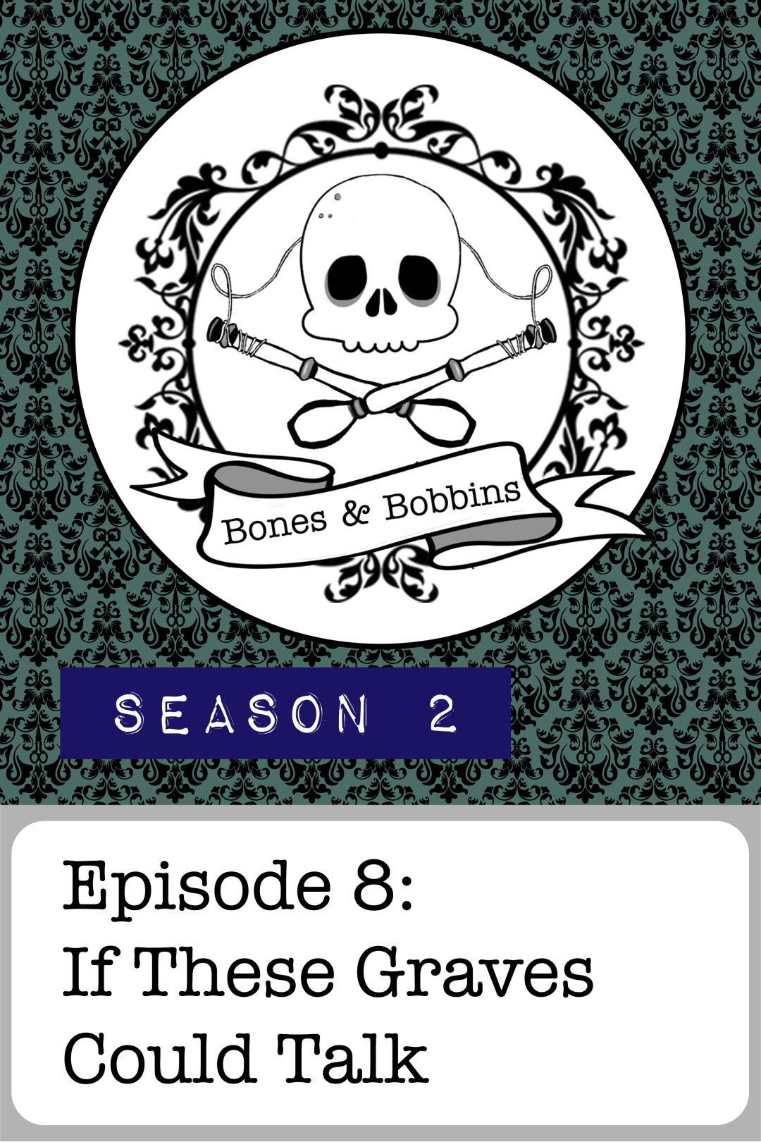 The Bones & Bobbins Podcast, Season 2, Episode 08: If These Graves Could Talk