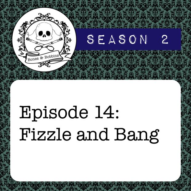 The Bones & Bobbins Podcast, Season 2, Episode 14: Fizzle and Bang