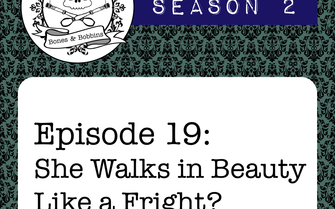 The Bones & Bobbins Podcast, Season 2, Episode 19: She Walks in Beauty Like a Fright?