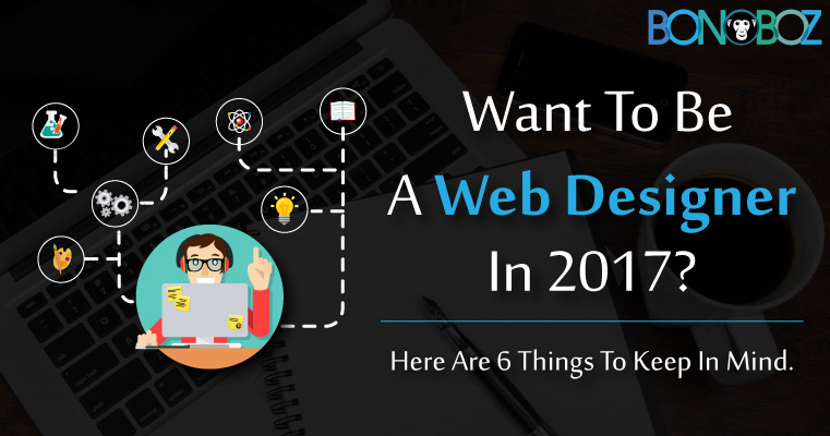 Want to Be a Web Designer in 2017? Here are 6 Things to Keep in Mind