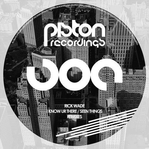 RICK WADE – I KNOW UR THERE / SEEN THINGS – REMIXES [PISTON RECORDINGS]