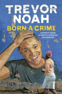 Born a Crime: Stories from a South African Childhood by Trevor Noah @TrevorNoah