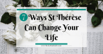 7 Ways St. Thérèse Can Change Your Life