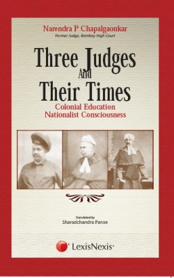 CROSS CURRENTS–LAW and MORE THREE JUDGES AND THEIR TIMES–COLONIAL EDUCATION NATIONALIST CONSCIOUSNESS