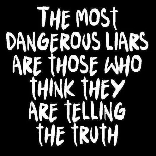 Most dangerous liars are those who think they're telling the truth