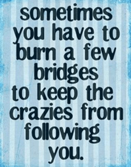 Burn bridges to cut off crazies
