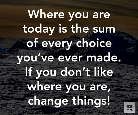 If you don't like where you are in life, change your choices