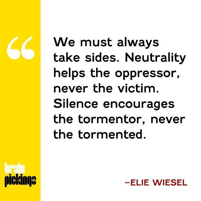 Not taking sides is a form of taking sides Elie Wiesel