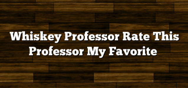 Whiskey Professor Rate This Professor My Favorite