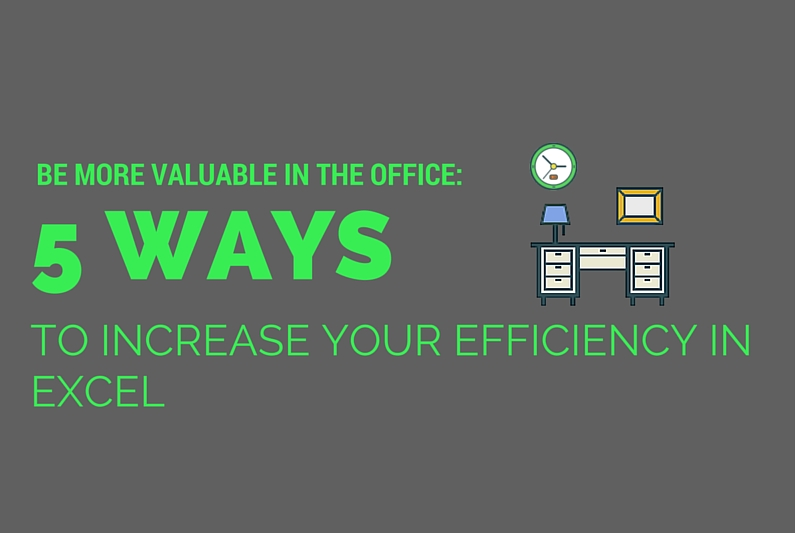 Be More Valuable in the Office: 5 Ways to Increase Your Efficiency in Excel
