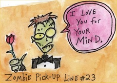 Line #24 is BRAAAAIIIIINNNNSSSS.  Most zombies hope by pickup line #23 they score...  (I have no idea where it came from so I don't know who to credit.)