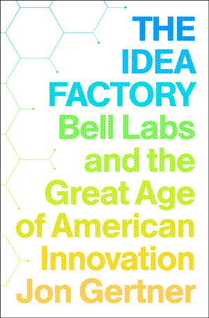 The Idea Factory: Insights on Creativity from Bell Labs and the Golden Age of Innovation