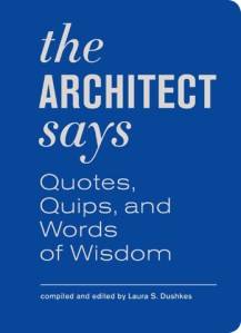 The Architect Says: A Compendium of Quotes, Quips, and Words of Wisdom from Iconic Architects