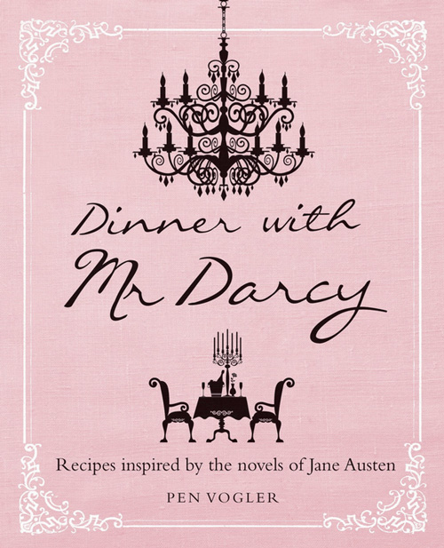 Dinner with Mr. Darcy: Recipes from Jane Austen's Novels and Letters