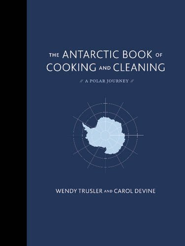 The Antarctic Book of Cooking and Cleaning: The Extraordinary Edible Record of Two Women Explorers' Journey to the End of the World