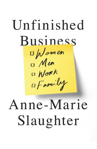 Unfinished Business: Anne-Marie Slaughter on Our Limiting Mythology of Success and the Multiplicity of the Meaningful Life