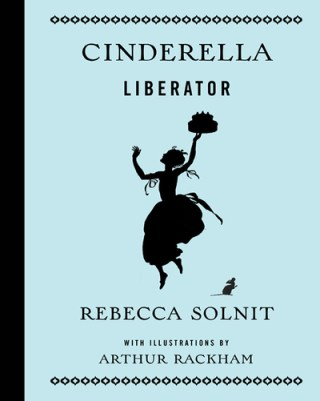 Rebecca Solnit on Love, Purposeful Work, and the Meaning of Liberty: An Empowered Retelling of Cinderella