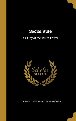 The Psychology of Social Rule: Pioneering Sociologist Elsie Clews Parsons's Prophetic Century-Old Study of Power, the Rise of Divisiveness, and Why We Classify Ourselves and Others