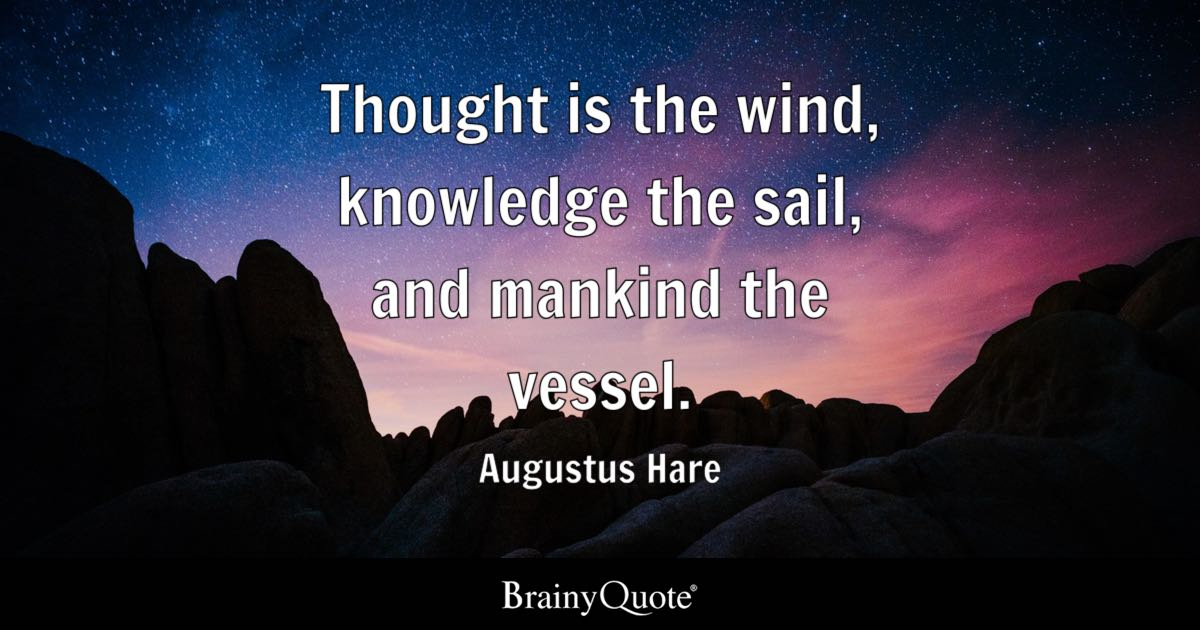 Thought is the wind knowledge the sail and mankind the