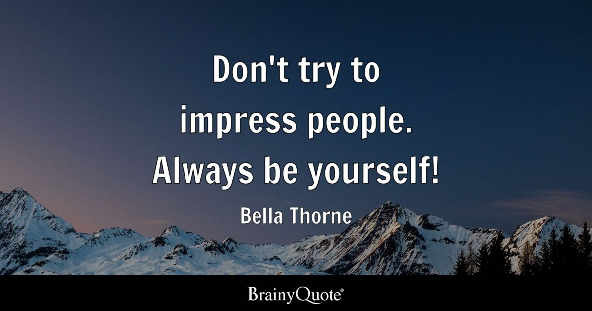 Don't Try To Impress People Always Be Yourself! Bella