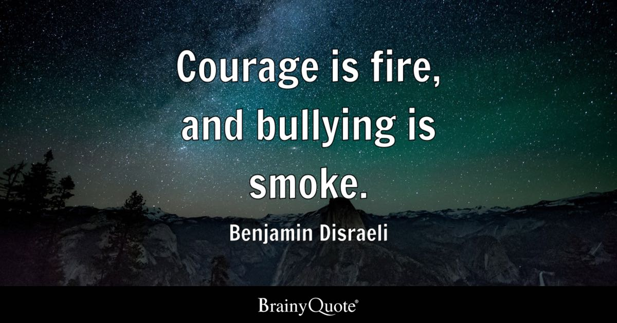 Courage is fire and bullying is smoke  Benjamin