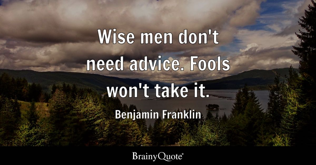 Benjamin Franklin  Wise men dont need advice Fools wont