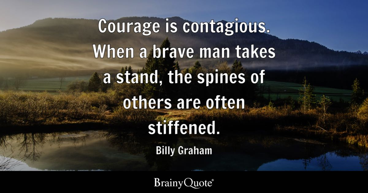 Billy Graham Courage Is Contagious When A Brave Man