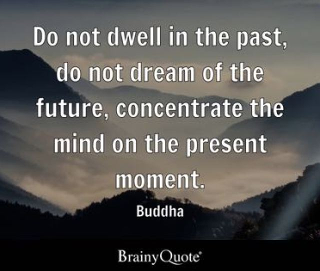 Do Not Dwell In The Past Do Not Dream Of The Future Concentrate The