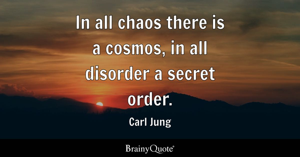 In All Chaos There Is A Cosmos In All Disorder A Secret