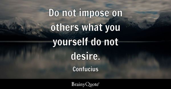 Do not impose on others what you yourself do not desire