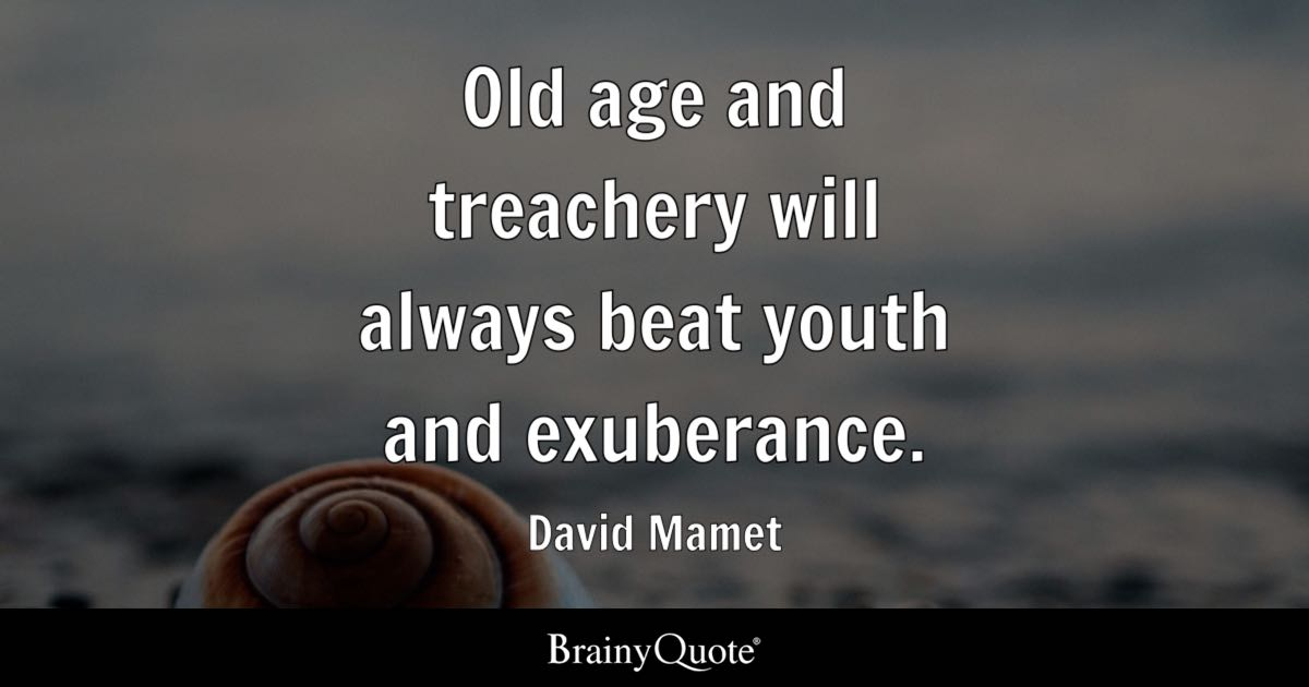 Old Age And Treachery Will Always Beat Youth And