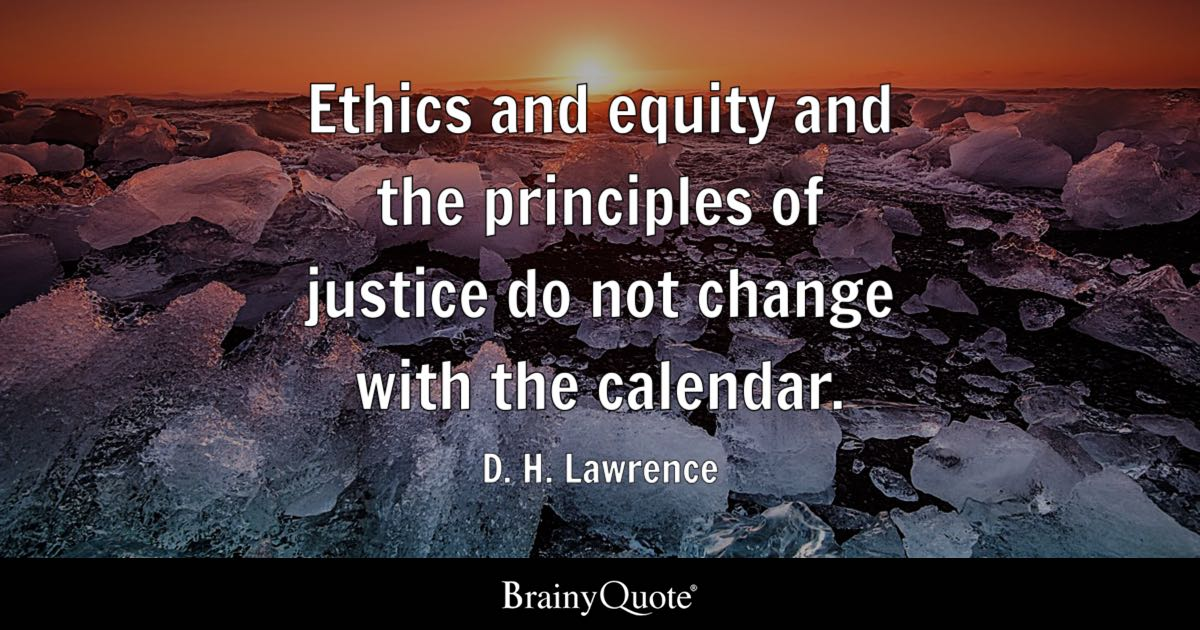 Ethics and equity and the principles of justice do not