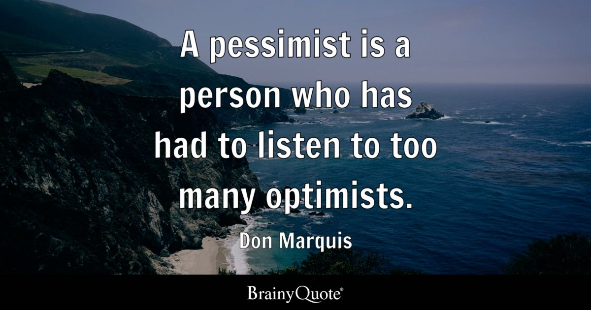 A pessimist is a person who has had to listen to too many