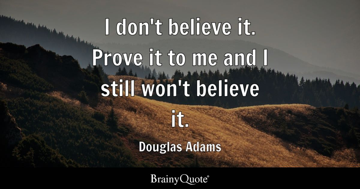 Douglas Adams  I dont believe it Prove it to me and I