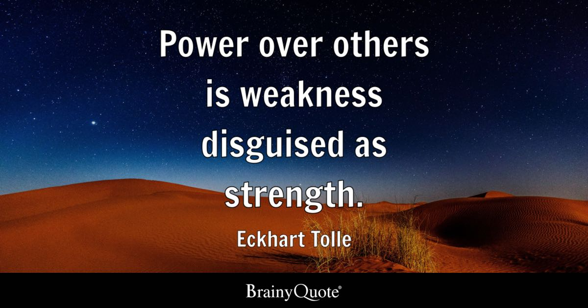 Power Over Others Is Weakness Disguised As Strength