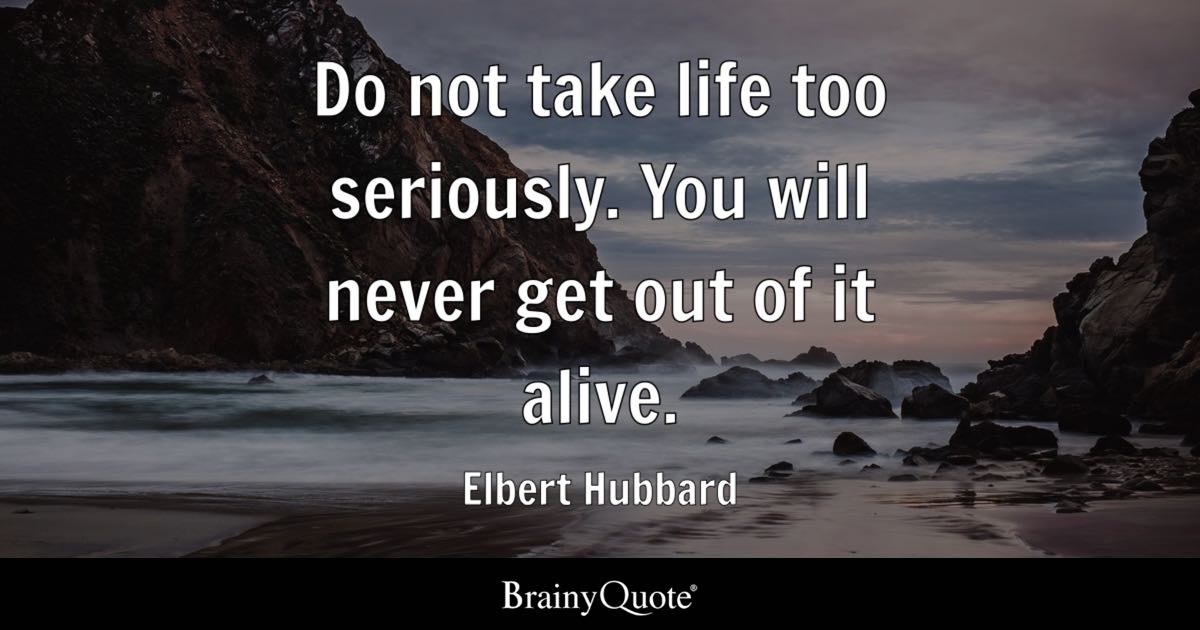 Do not take life too seriously You will never get out of