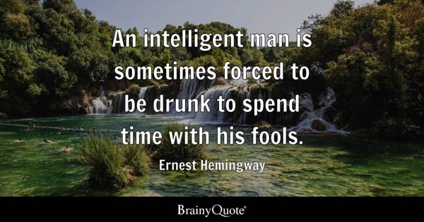 An Intelligent Man Is Sometimes Forced To Be Drunk To Spend Time With His Fools