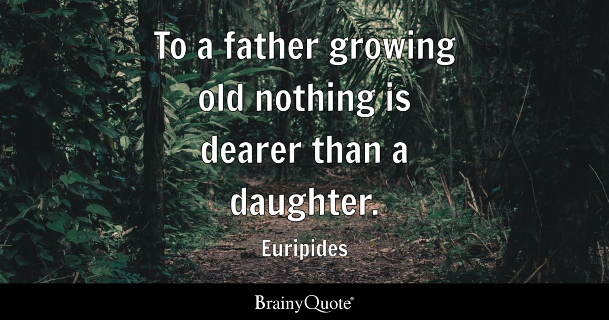 To A Father Growing Old Nothing Is Dearer Than A Daughter