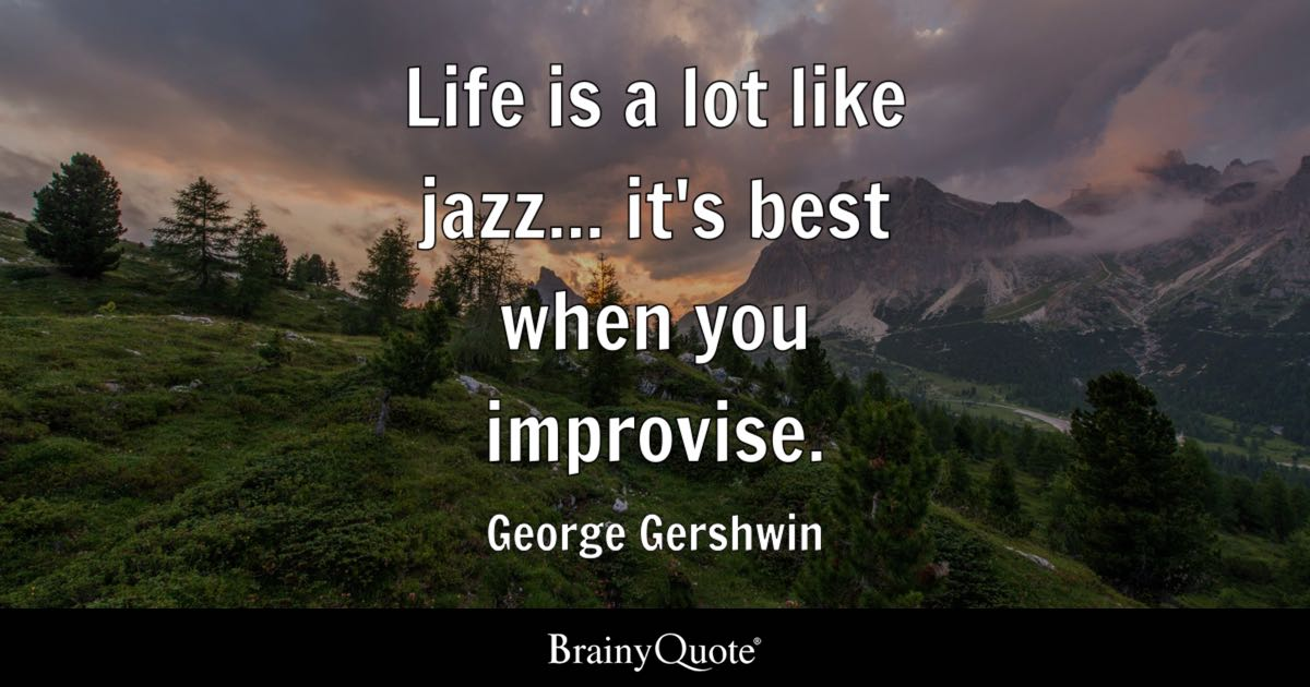 Life Is A Lot Like Jazz It's Best When You Improvise