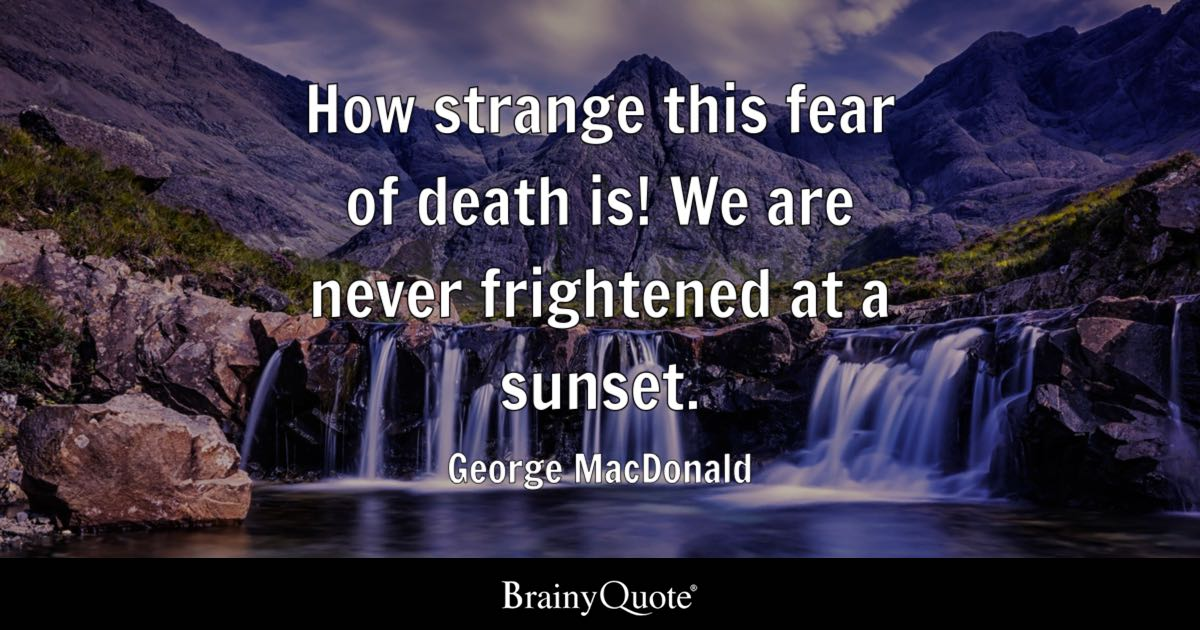 How Strange This Fear Of Death Is! We Are Never Frightened