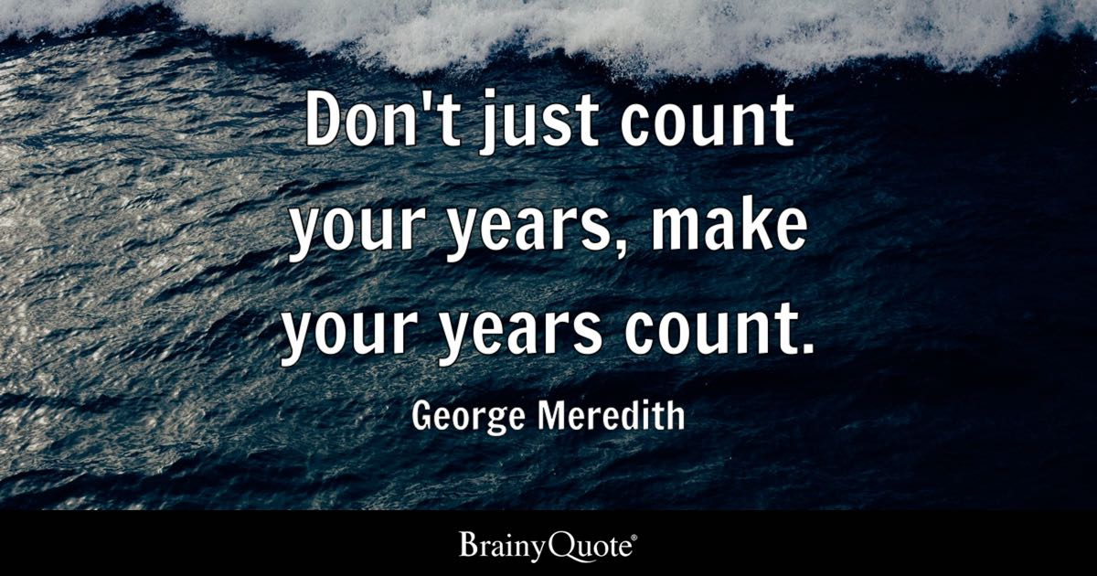 Don't Just Count Your Years Make Your Years Count