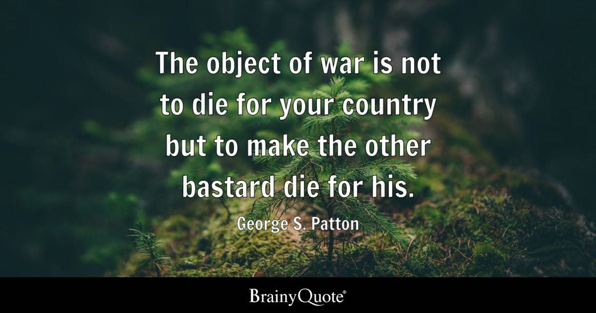 The Object Of War Is Not To Die For Your Country But To