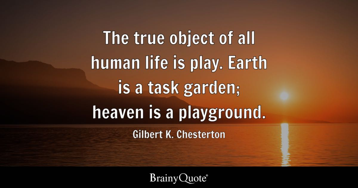 The true object of all human life is play Earth is a task