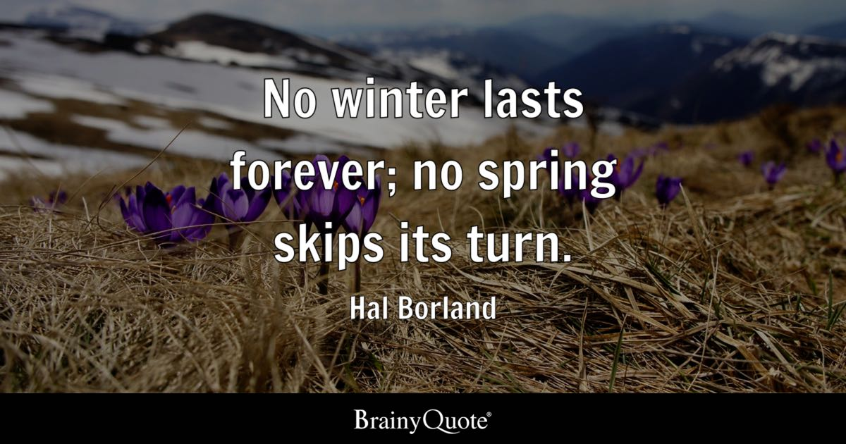 No Winter Lasts Forever; No Spring Skips Its Turn Hal