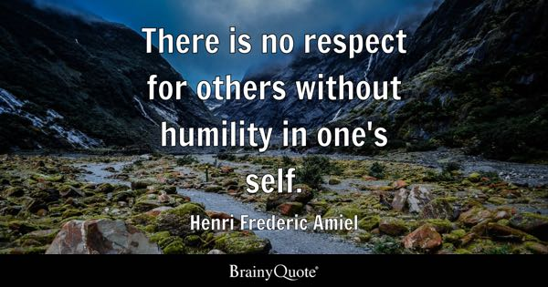 There is no respect for others without humility in one's self. - Henri Frederic Amiel