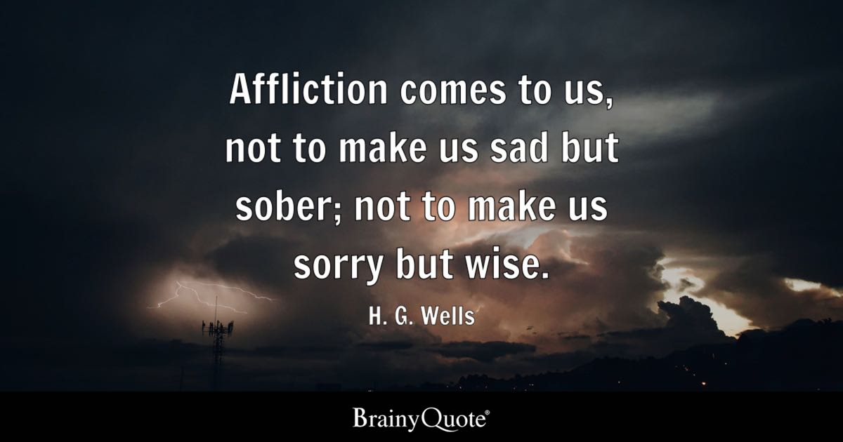 Affliction comes to us not to make us sad but sober not