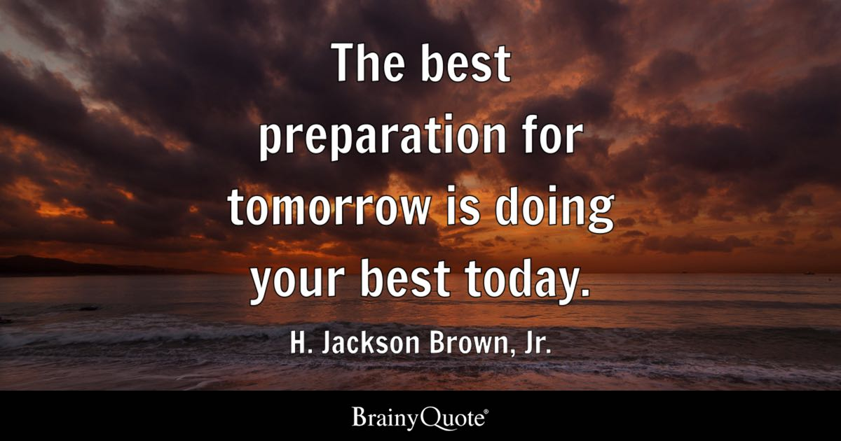 Image of: Short The Best Preparation For Tomorrow Is Doing Your Best Today H Jackson Brown Brainy Quote Inspirational Quotes Brainyquote