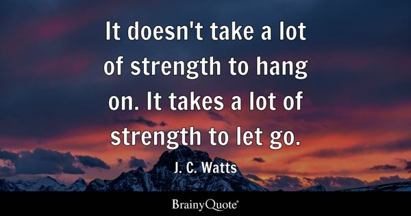 It doesn't take a lot of strength to hang on. It takes a lot of strength to let go. - J. C. Watts