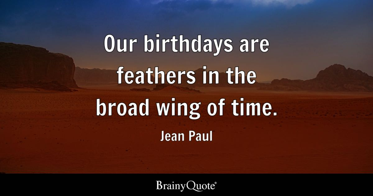Our Birthdays Are Feathers In The Broad Wing Of Time