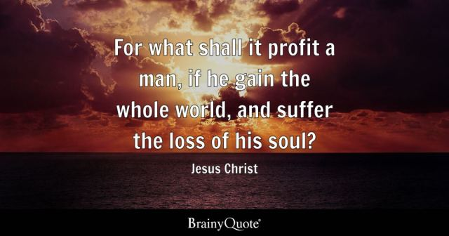 For what shall it profit a man, if he gain the whole world, and suffer the loss of his soul? - Jesus Christ